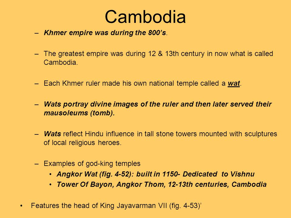 Cambodia –Khmer empire was during the 800's. –The greatest empire was during 12 & 13th century in now what is called Cambodia. –Each Khmer ruler made