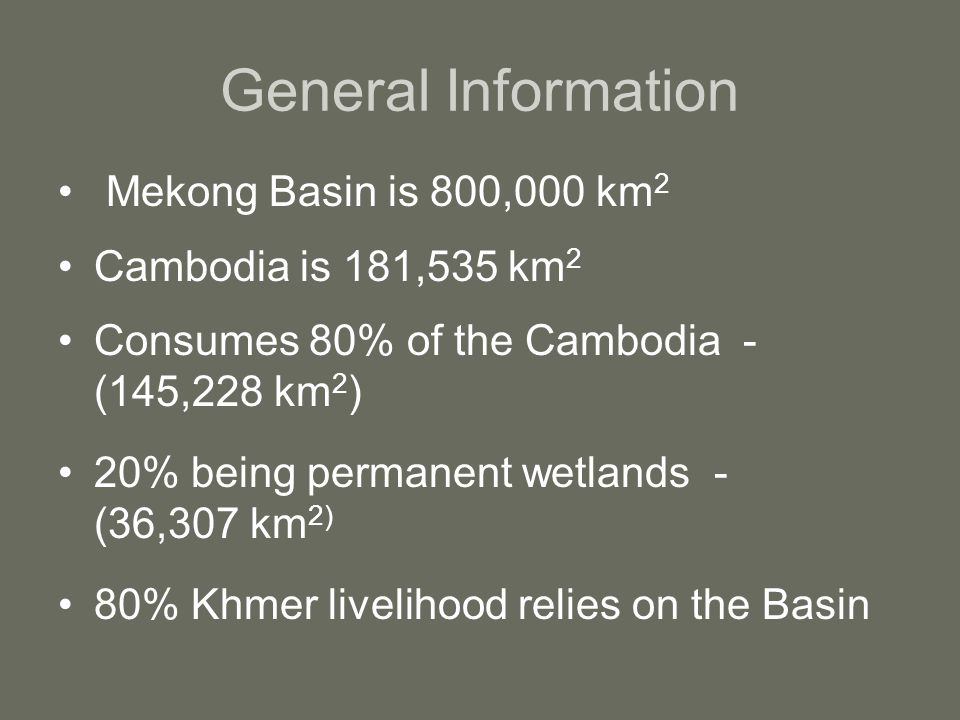 General Information Mekong Basin is 800,000 km 2 Cambodia is 181,535 km 2 Consumes 80% of the Cambodia - (145,228 km 2 ) 20% being permanent wetlands - (36,307 km 2) 80% Khmer livelihood relies on the Basin