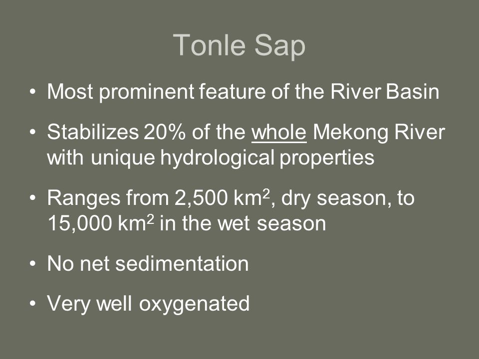Tonle Sap Most prominent feature of the River Basin Stabilizes 20% of the whole Mekong River with unique hydrological properties Ranges from 2,500 km 2, dry season, to 15,000 km 2 in the wet season No net sedimentation Very well oxygenated