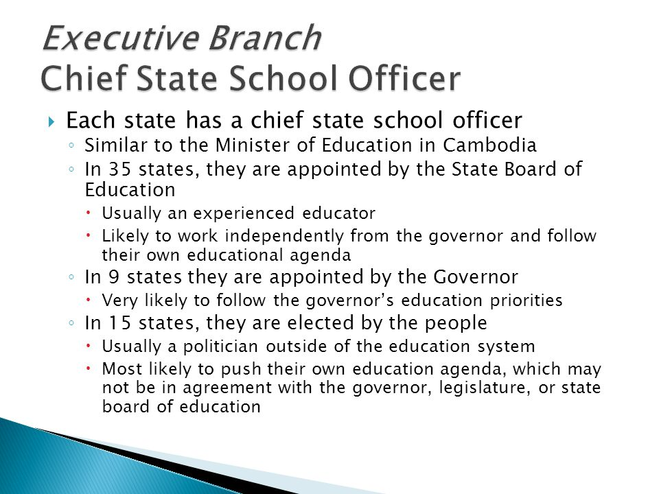  Each state has a chief state school officer ◦ Similar to the Minister of Education in Cambodia ◦ In 35 states, they are appointed by the State Board of Education  Usually an experienced educator  Likely to work independently from the governor and follow their own educational agenda ◦ In 9 states they are appointed by the Governor  Very likely to follow the governor's education priorities ◦ In 15 states, they are elected by the people  Usually a politician outside of the education system  Most likely to push their own education agenda, which may not be in agreement with the governor, legislature, or state board of education