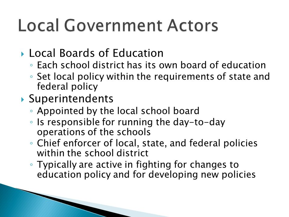  Local Boards of Education ◦ Each school district has its own board of education ◦ Set local policy within the requirements of state and federal policy  Superintendents ◦ Appointed by the local school board ◦ Is responsible for running the day-to-day operations of the schools ◦ Chief enforcer of local, state, and federal policies within the school district ◦ Typically are active in fighting for changes to education policy and for developing new policies