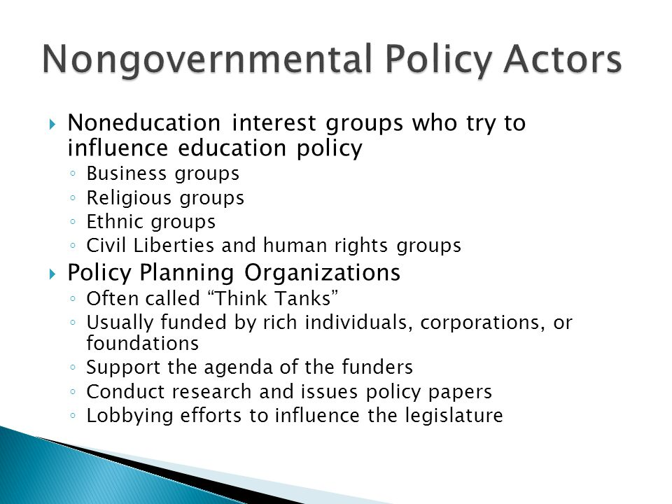  Noneducation interest groups who try to influence education policy ◦ Business groups ◦ Religious groups ◦ Ethnic groups ◦ Civil Liberties and human rights groups  Policy Planning Organizations ◦ Often called Think Tanks ◦ Usually funded by rich individuals, corporations, or foundations ◦ Support the agenda of the funders ◦ Conduct research and issues policy papers ◦ Lobbying efforts to influence the legislature