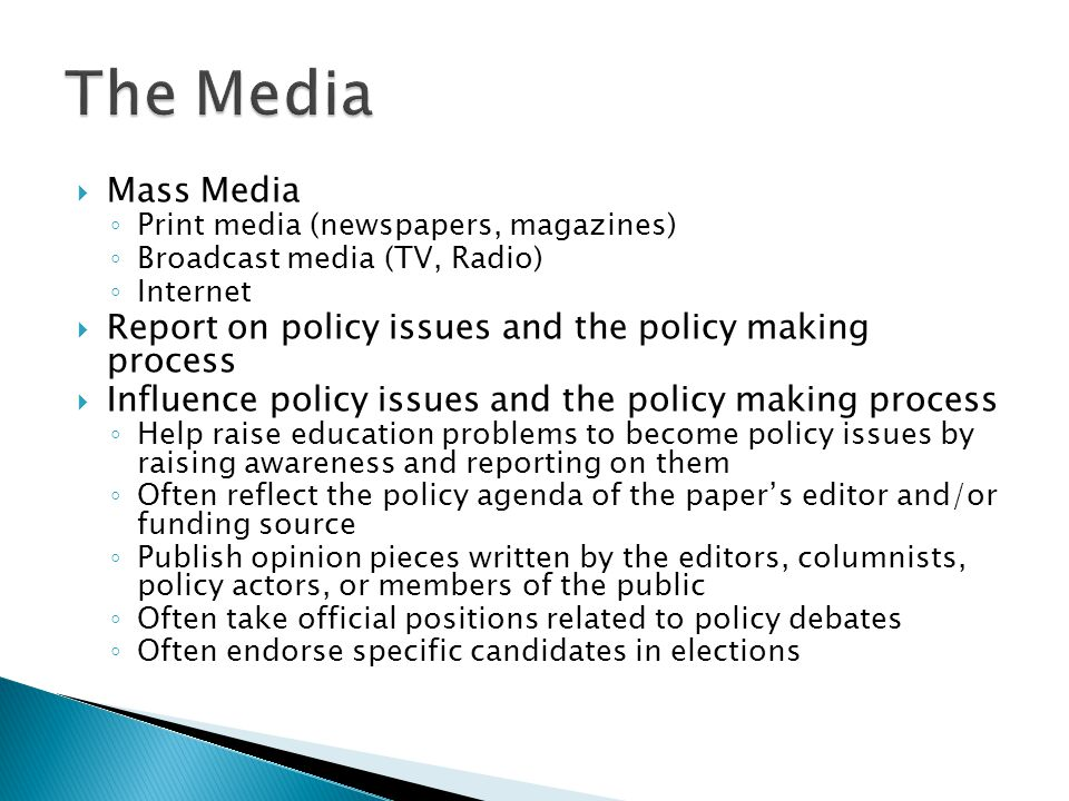  Mass Media ◦ Print media (newspapers, magazines) ◦ Broadcast media (TV, Radio) ◦ Internet  Report on policy issues and the policy making process  Influence policy issues and the policy making process ◦ Help raise education problems to become policy issues by raising awareness and reporting on them ◦ Often reflect the policy agenda of the paper's editor and/or funding source ◦ Publish opinion pieces written by the editors, columnists, policy actors, or members of the public ◦ Often take official positions related to policy debates ◦ Often endorse specific candidates in elections