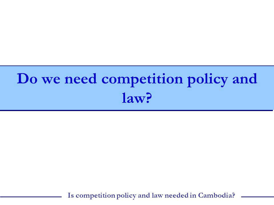 Is competition policy and law needed in Cambodia Do we need competition policy and law