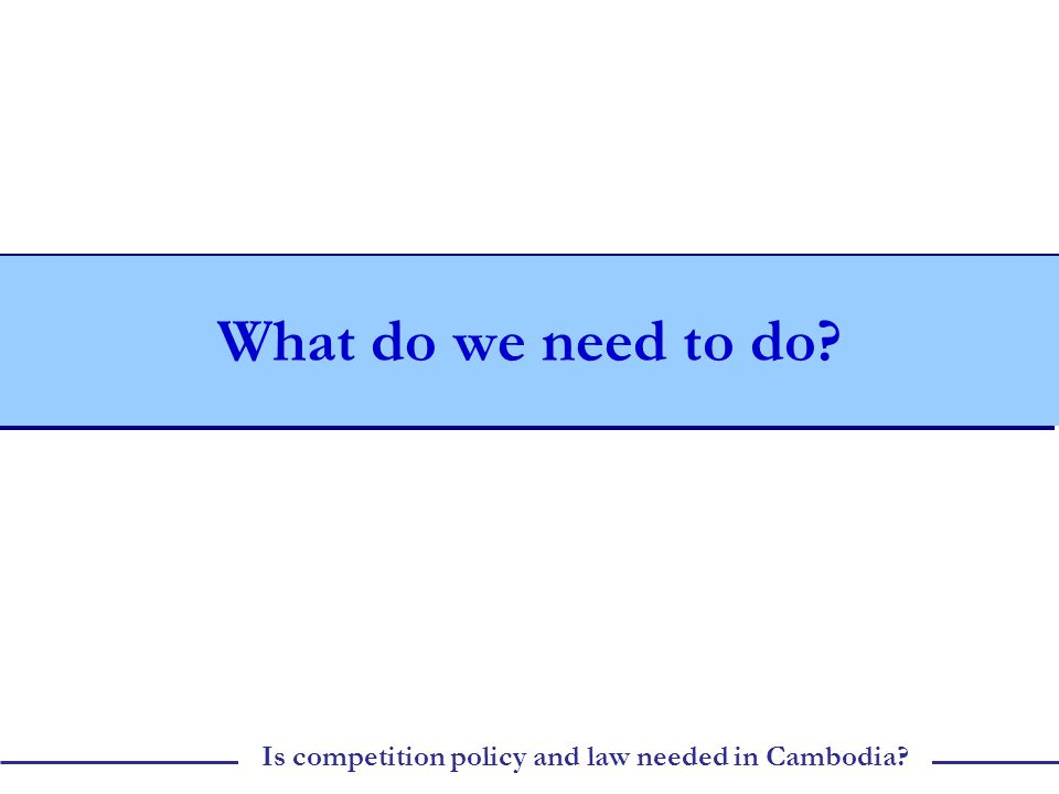 Is competition policy and law needed in Cambodia What do we need to do