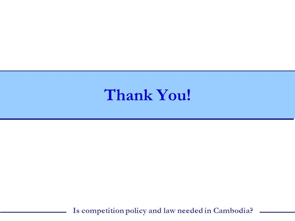 Is competition policy and law needed in Cambodia Thank You!