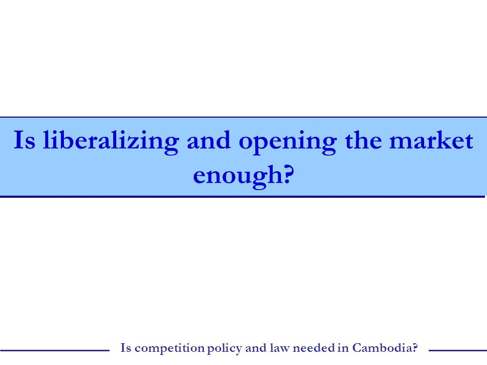 Is competition policy and law needed in Cambodia Is liberalizing and opening the market enough