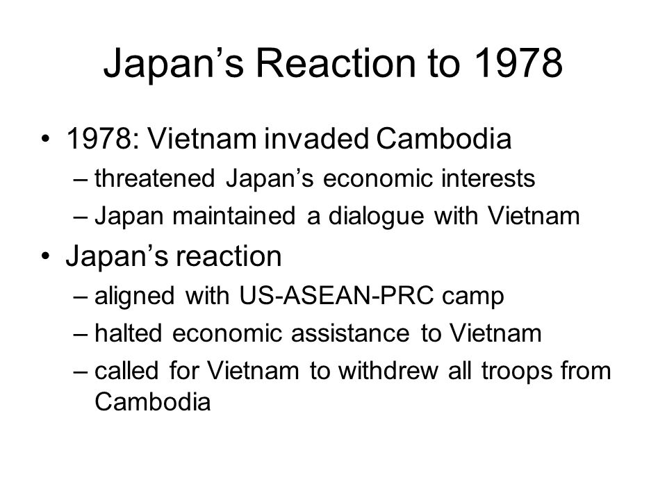 Japan's Reaction to 1978 1978: Vietnam invaded Cambodia –threatened Japan's economic interests –Japan maintained a dialogue with Vietnam Japan's react
