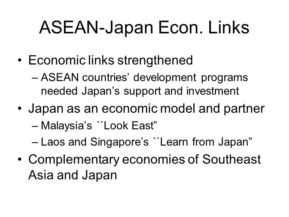 ASEAN-Japan Econ. Links Economic links strengthened –ASEAN countries' development programs needed Japan's support and investment Japan as an economic