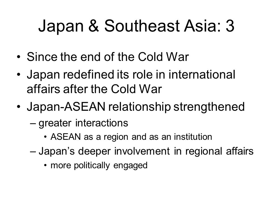 Japan & Southeast Asia: 3 Since the end of the Cold War Japan redefined its role in international affairs after the Cold War Japan-ASEAN relationship