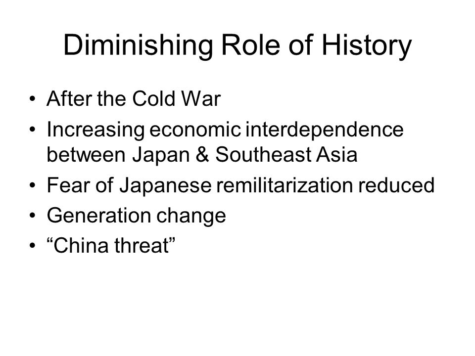 Diminishing Role of History After the Cold War Increasing economic interdependence between Japan & Southeast Asia Fear of Japanese remilitarization re