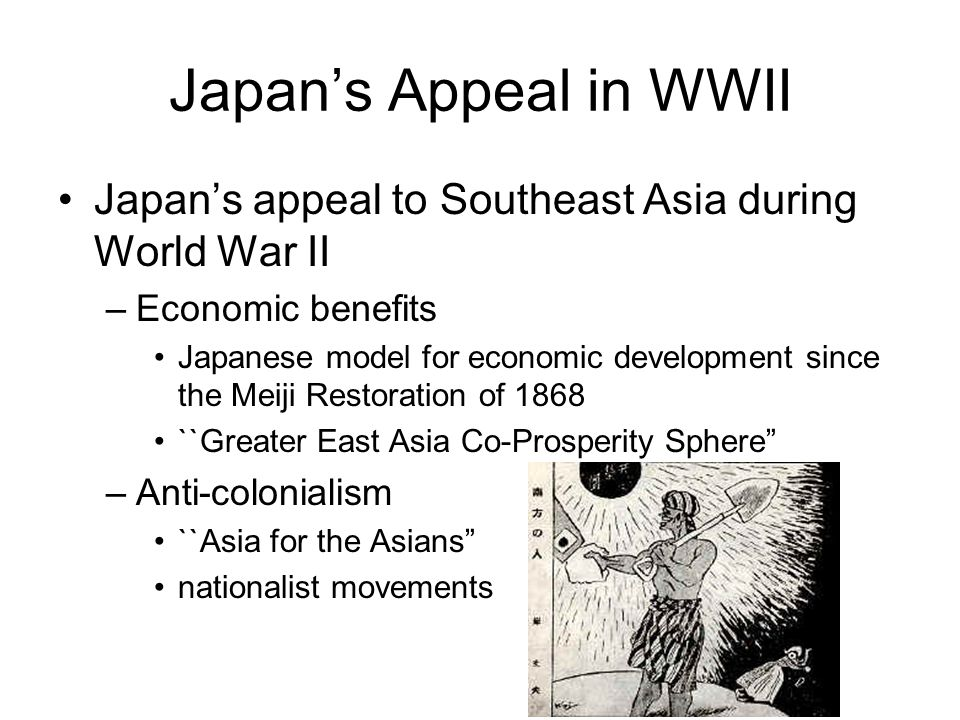 Japan's Appeal in WWII Japan's appeal to Southeast Asia during World War II –Economic benefits Japanese model for economic development since the Meiji