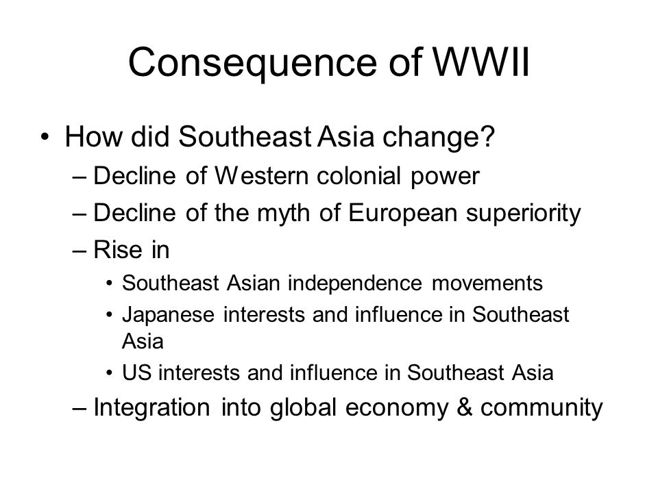 Consequence of WWII How did Southeast Asia change? –Decline of Western colonial power –Decline of the myth of European superiority –Rise in Southeast