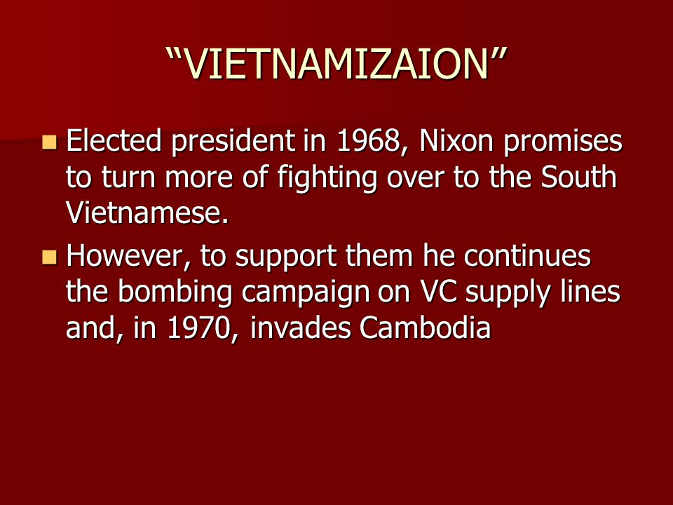 """VIETNAMIZAION"" Elected president in 1968, Nixon promises to turn more of fighting over to the South Vietnamese. Elected president in 1968, Nixon prom"