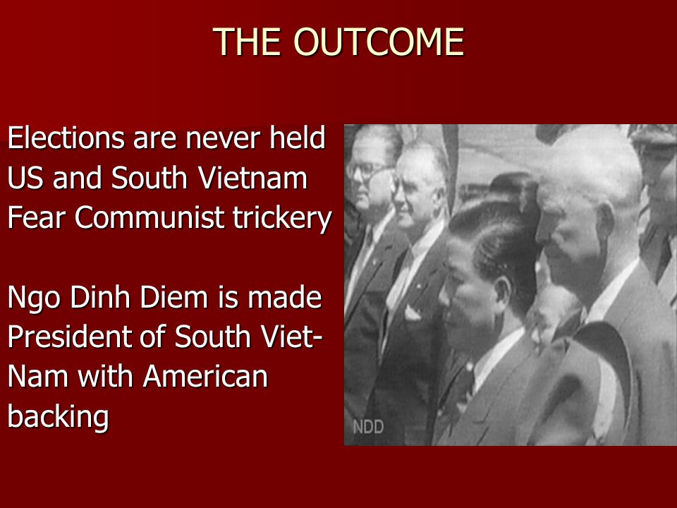 THE OUTCOME Elections are never held US and South Vietnam Fear Communist trickery Ngo Dinh Diem is made President of South Viet- Nam with American bac