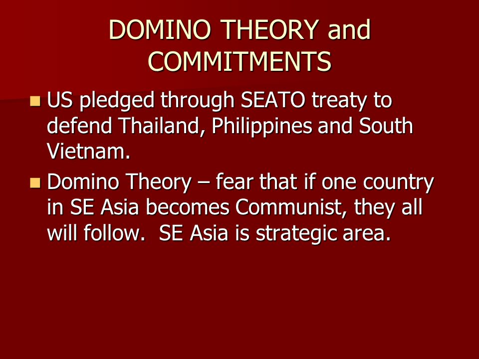 DOMINO THEORY and COMMITMENTS US pledged through SEATO treaty to defend Thailand, Philippines and South Vietnam. US pledged through SEATO treaty to de