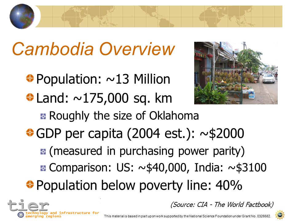 This material is based in part upon work supported by the National Science Foundation under Grant No. 0326582. Cambodia Overview Population: ~13 Milli
