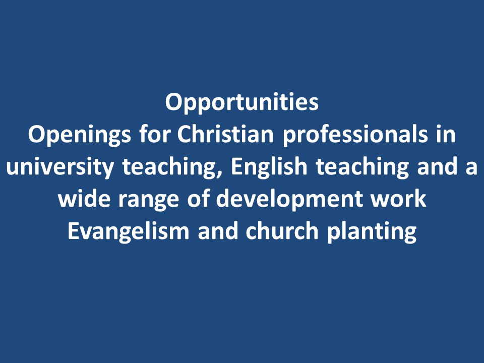 Opportunities Openings for Christian professionals in university teaching, English teaching and a wide range of development work Evangelism and church planting
