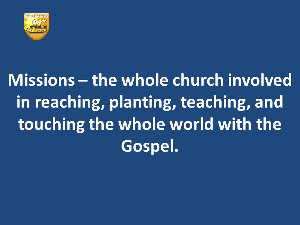 Missions – the whole church involved in reaching, planting, teaching, and touching the whole world with the Gospel.