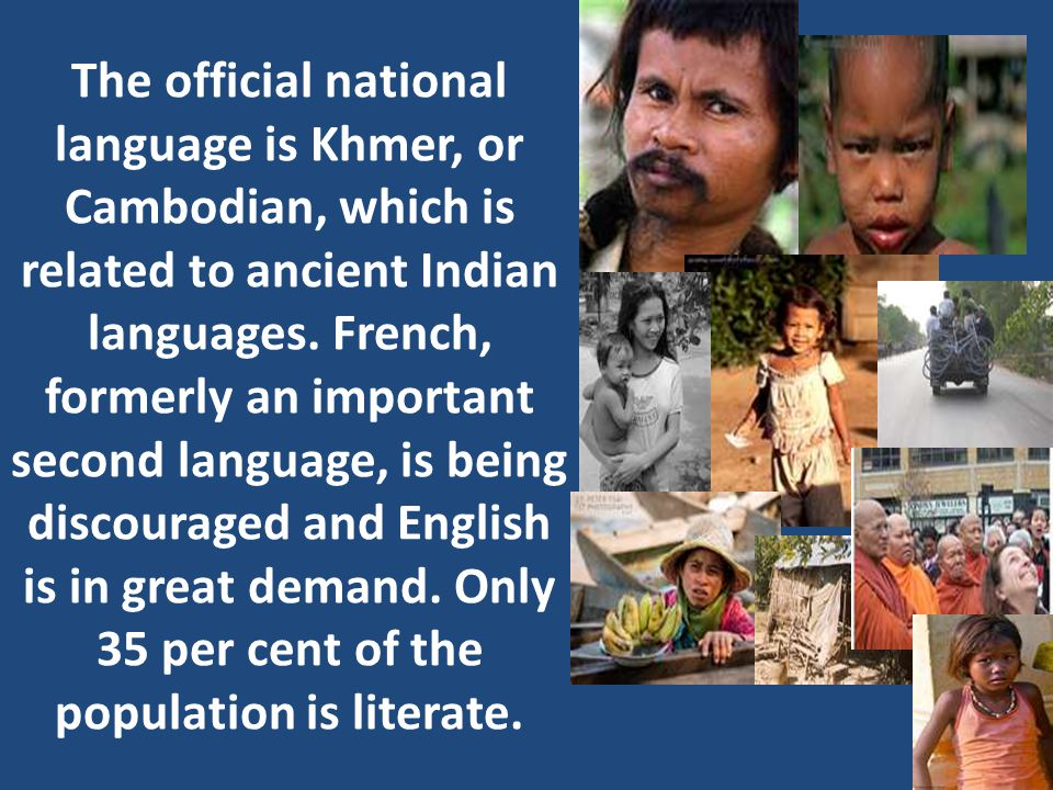 The official national language is Khmer, or Cambodian, which is related to ancient Indian languages.
