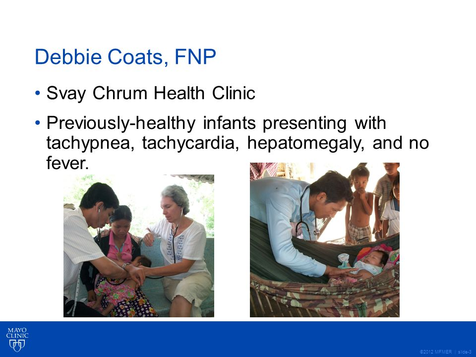 ©2012 MFMER | slide-3 Debbie Coats, FNP Svay Chrum Health Clinic Previously-healthy infants presenting with tachypnea, tachycardia, hepatomegaly, and no fever.