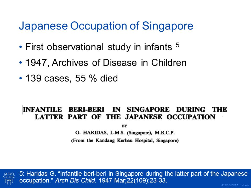 ©2012 MFMER | slide-8 Japanese Occupation of Singapore First observational study in infants 5 1947, Archives of Disease in Children 139 cases, 55 % died 5: Haridas G.