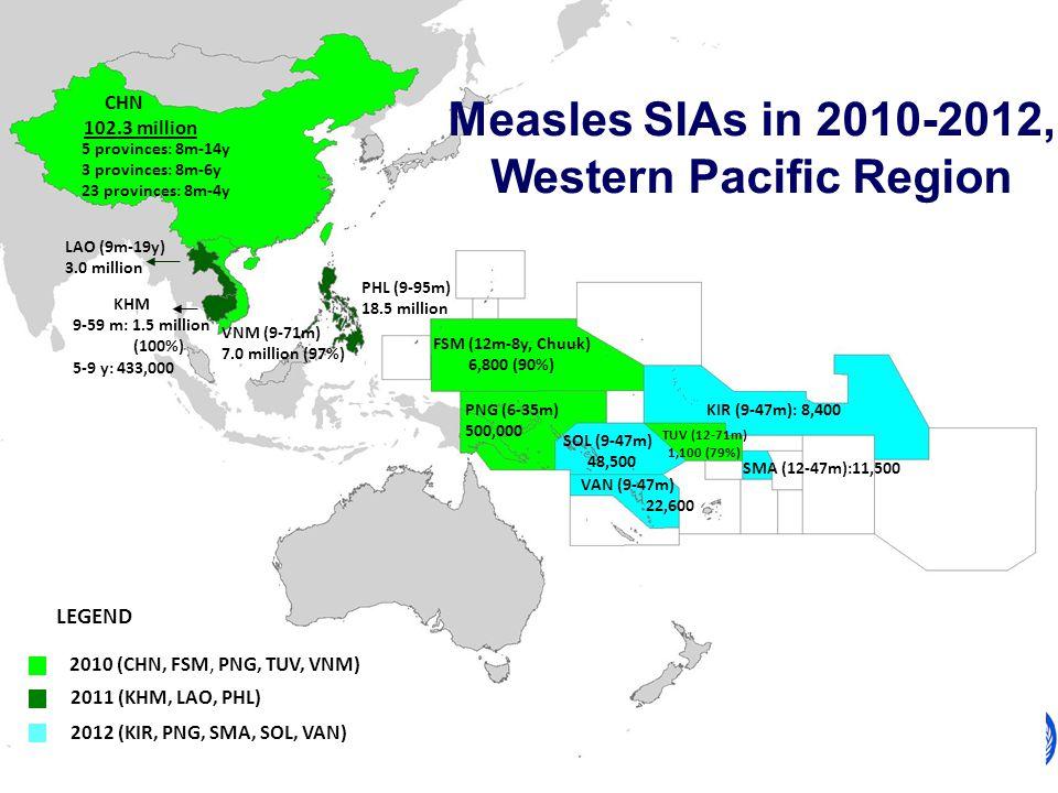 World Health Organization Western Pacific Regional Office Expanded Programme on Immunization LEGEND 2010 (CHN, FSM, PNG, TUV, VNM) 2011 (KHM, LAO, PHL) CHN 102.3 million FSM (12m-8y, Chuuk) 6,800 (90%) PHL (9-95m) 18.5 million KHM 9-59 m: 1.5 million (100%) 5-9 y: 433,000 LAO (9m-19y) 3.0 million VNM (9-71m) 7.0 million (97%) PNG (6-35m) 500,000 TUV (12-71m) 1,100 (79%) Measles SIAs in 2010-2012, Western Pacific Region 5 provinces: 8m-14y 3 provinces: 8m-6y 23 provinces: 8m-4y 2012 (KIR, PNG, SMA, SOL, VAN) KIR (9-47m): 8,400 VAN (9-47m) 22,600 SOL (9-47m) 48,500 SMA (12-47m):11,500