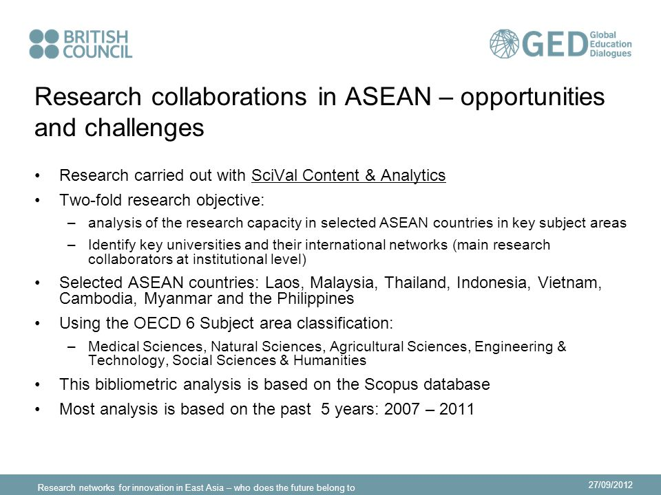 Research networks for innovation in East Asia – who does the future belong to 27/09/2012 Research collaborations in ASEAN – opportunities and challenges Research carried out with SciVal Content & Analytics Two-fold research objective: –analysis of the research capacity in selected ASEAN countries in key subject areas –Identify key universities and their international networks (main research collaborators at institutional level) Selected ASEAN countries: Laos, Malaysia, Thailand, Indonesia, Vietnam, Cambodia, Myanmar and the Philippines Using the OECD 6 Subject area classification: –Medical Sciences, Natural Sciences, Agricultural Sciences, Engineering & Technology, Social Sciences & Humanities This bibliometric analysis is based on the Scopus database Most analysis is based on the past 5 years: 2007 – 2011