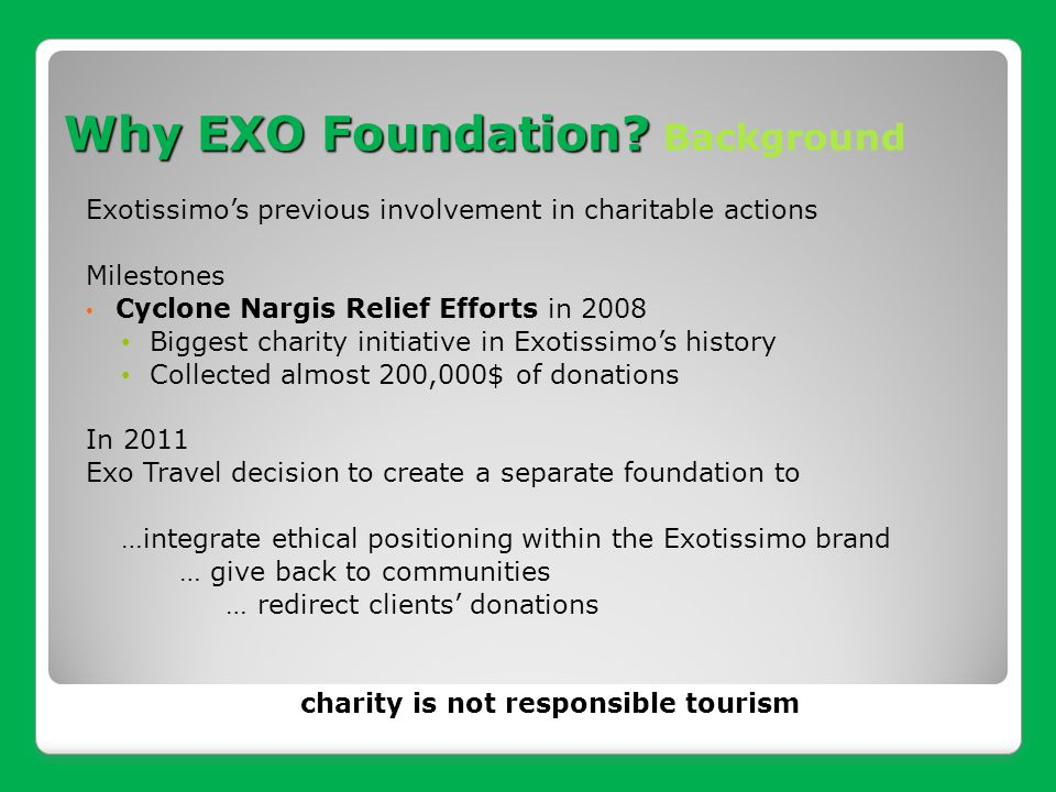 Our Mission Using tourism to make destinations better places for people to live in and, for travelers to visit BY 1.Sharing: Support sustainable human, social and economic development of local communities in the destinations 2.Advising clients where and how to give 3.Promote Responsible Travel within Exotissimo: Advise and accompany Exotissimo to become a leading responsible TO