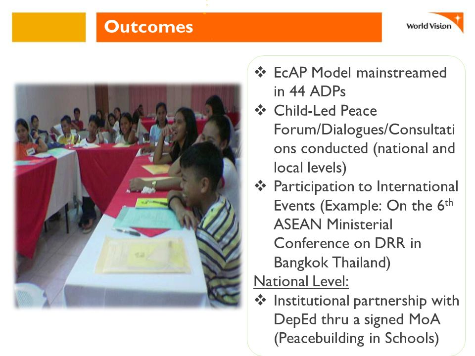 Outcomes  EcAP Model mainstreamed in 44 ADPs  Child-Led Peace Forum/Dialogues/Consultati ons conducted (national and local levels)  Participation to International Events (Example: On the 6 th ASEAN Ministerial Conference on DRR in Bangkok Thailand) National Level:  Institutional partnership with DepEd thru a signed MoA (Peacebuilding in Schools)