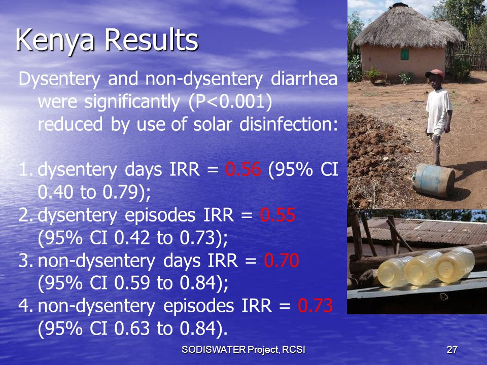 Kenya Results SODISWATER Project, RCSI27 Dysentery and non-dysentery diarrhea were significantly (P<0.001) reduced by use of solar disinfection: 1.dysentery days IRR = 0.56 (95% CI 0.40 to 0.79); 2.dysentery episodes IRR = 0.55 (95% CI 0.42 to 0.73); 3.non-dysentery days IRR = 0.70 (95% CI 0.59 to 0.84); 4.non-dysentery episodes IRR = 0.73 (95% CI 0.63 to 0.84).