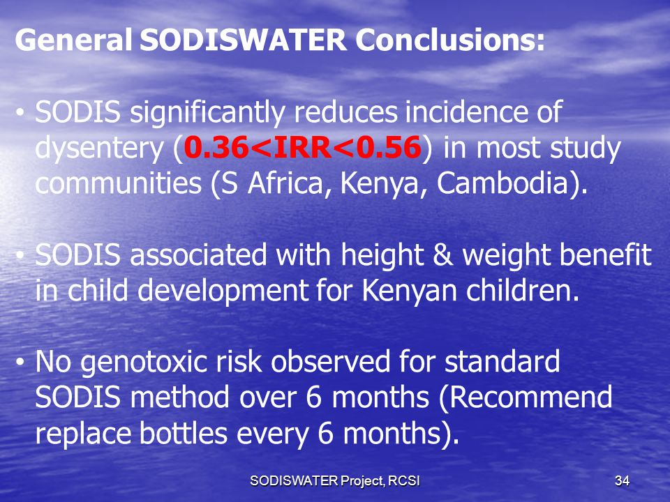 SODISWATER Project, RCSI34 General SODISWATER Conclusions: SODIS significantly reduces incidence of dysentery (0.36<IRR<0.56) in most study communities (S Africa, Kenya, Cambodia).