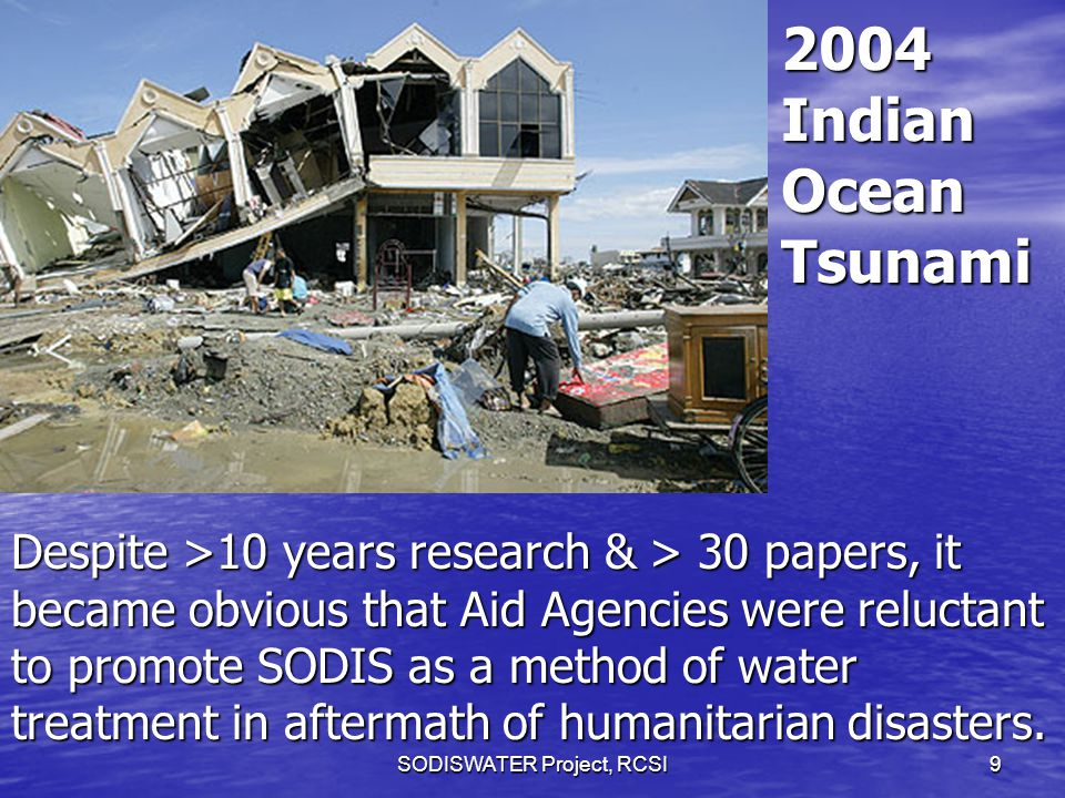 SODISWATER Project, RCSI9 2004 Indian Ocean Tsunami Despite >10 years research & > 30 papers, it became obvious that Aid Agencies were reluctant to promote SODIS as a method of water treatment in aftermath of humanitarian disasters.
