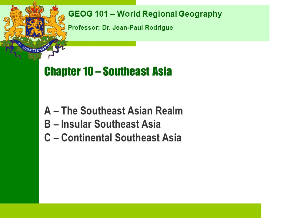 GEOG 101 – World Regional Geography Professor: Dr. Jean-Paul Rodrigue Chapter 10 – Southeast Asia A – The Southeast Asian Realm B – Insular Southeast