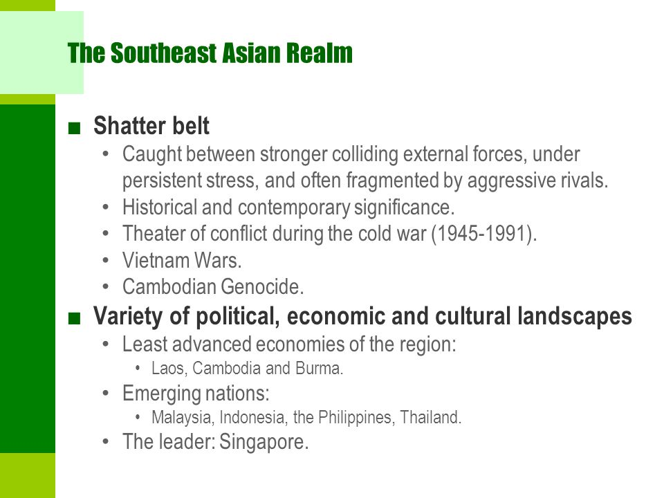 The Southeast Asian Realm ■ Shatter belt Caught between stronger colliding external forces, under persistent stress, and often fragmented by aggressiv