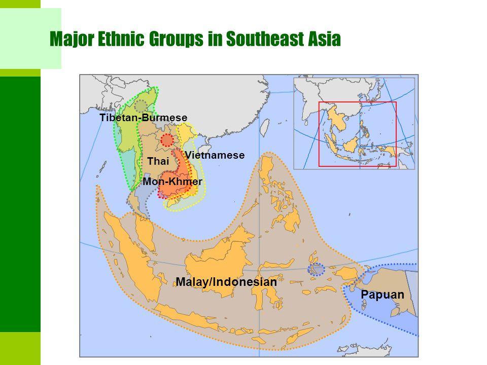 Major Ethnic Groups in Southeast Asia Malay/Indonesian Papuan Vietnamese Tibetan-Burmese Thai Mon-Khmer