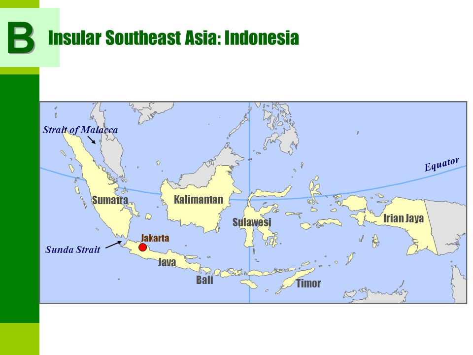 Kalimantan Sumatra Sulawesi Java Timor Irian Jaya Bali Sunda Strait Strait of Malacca Jakarta Insular Southeast Asia: Indonesia Equator B B