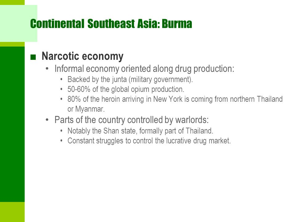 Continental Southeast Asia: Burma ■ Narcotic economy Informal economy oriented along drug production: Backed by the junta (military government). 50-60