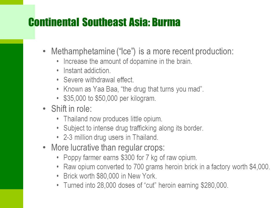 """Continental Southeast Asia: Burma Methamphetamine (""""Ice"""") is a more recent production: Increase the amount of dopamine in the brain. Instant addiction"""