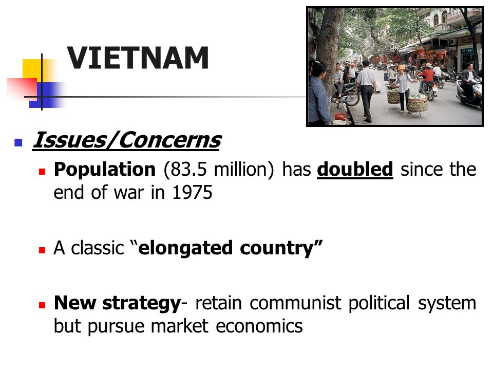 VIETNAM Issues/Concerns Population (83.5 million) has doubled since the end of war in 1975 A classic elongated country New strategy- retain communist political system but pursue market economics