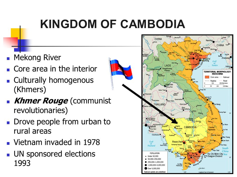 KINGDOM OF CAMBODIA Mekong River Core area in the interior Culturally homogenous (Khmers) Khmer Rouge (communist revolutionaries) Drove people from urban to rural areas Vietnam invaded in 1978 UN sponsored elections 1993