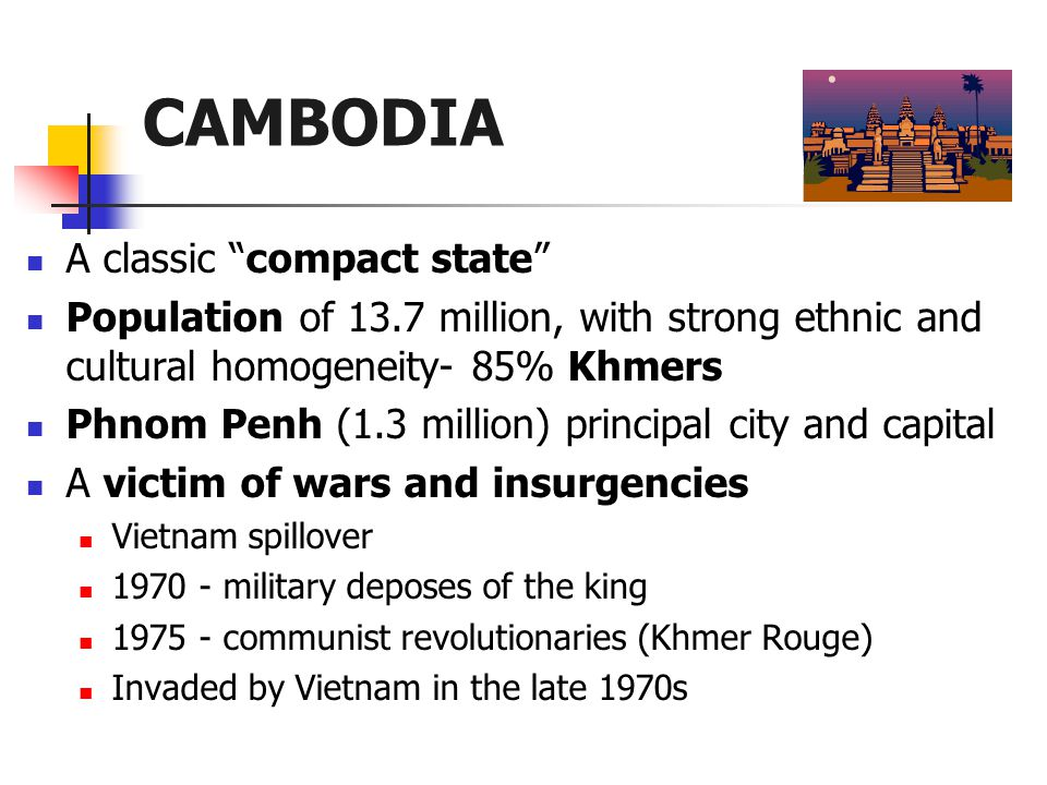 CAMBODIA A classic compact state Population of 13.7 million, with strong ethnic and cultural homogeneity- 85% Khmers Phnom Penh (1.3 million) principal city and capital A victim of wars and insurgencies Vietnam spillover 1970 - military deposes of the king 1975 - communist revolutionaries (Khmer Rouge) Invaded by Vietnam in the late 1970s
