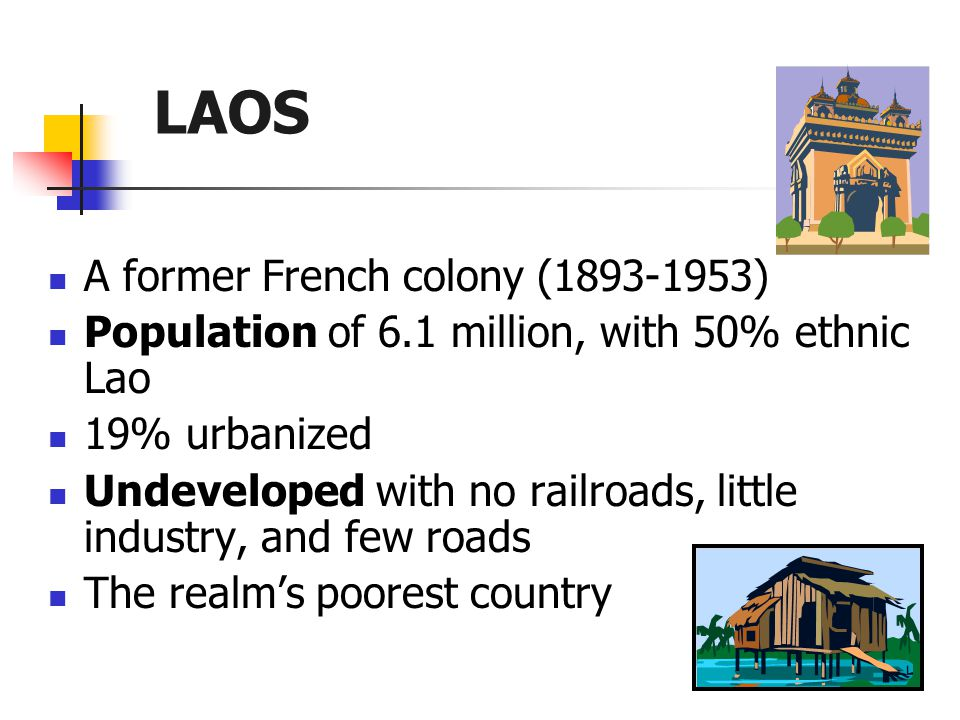 LAOS A former French colony (1893-1953) Population of 6.1 million, with 50% ethnic Lao 19% urbanized Undeveloped with no railroads, little industry, and few roads The realm's poorest country