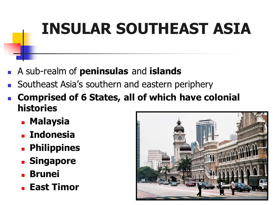 INSULAR SOUTHEAST ASIA A sub-realm of peninsulas and islands Southeast Asia's southern and eastern periphery Comprised of 6 States, all of which have colonial histories Malaysia Indonesia Philippines Singapore Brunei East Timor