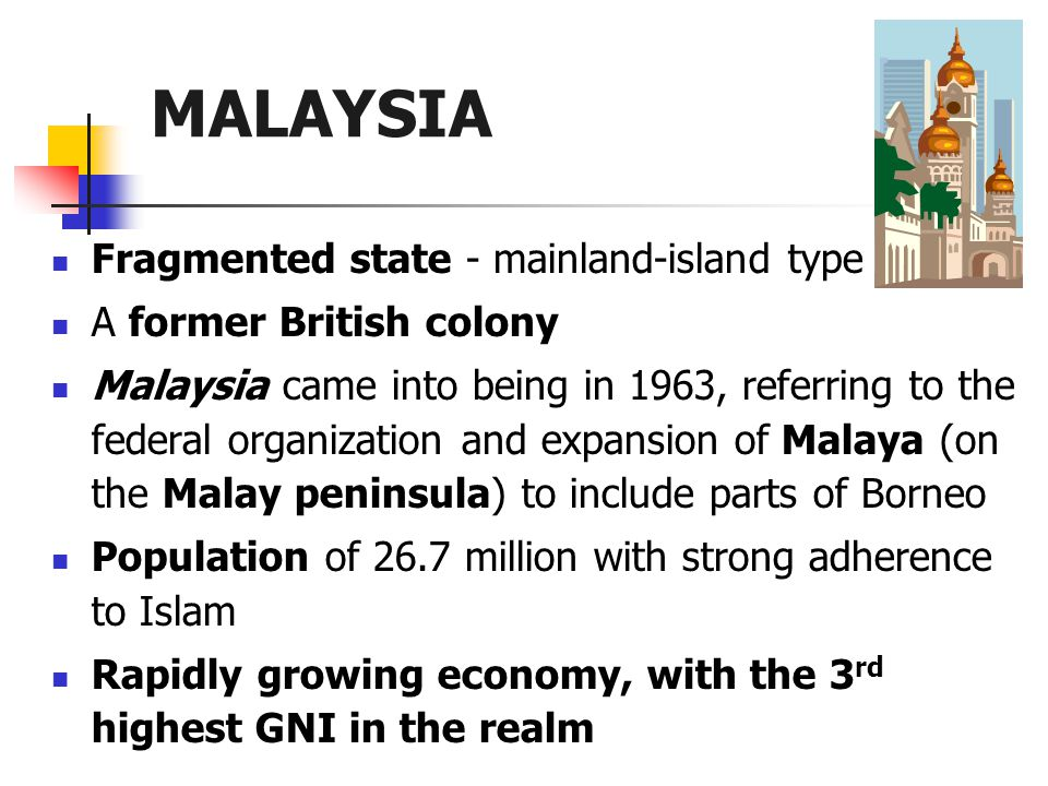 Fragmented state - mainland-island type A former British colony Malaysia came into being in 1963, referring to the federal organization and expansion of Malaya (on the Malay peninsula) to include parts of Borneo Population of 26.7 million with strong adherence to Islam Rapidly growing economy, with the 3 rd highest GNI in the realm