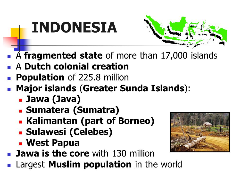 A fragmented state of more than 17,000 islands A Dutch colonial creation Population of 225.8 million Major islands (Greater Sunda Islands): Jawa (Java) Sumatera (Sumatra) Kalimantan (part of Borneo) Sulawesi (Celebes) West Papua Jawa is the core with 130 million Largest Muslim population in the world