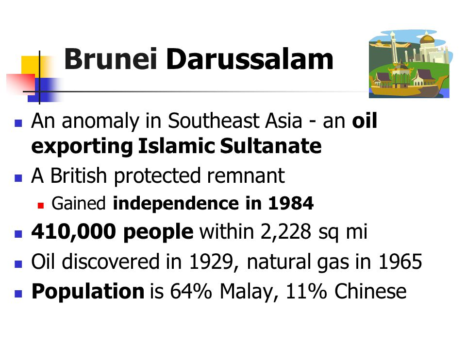 Brunei Darussalam An anomaly in Southeast Asia - an oil exporting Islamic Sultanate A British protected remnant Gained independence in 1984 410,000 people within 2,228 sq mi Oil discovered in 1929, natural gas in 1965 Population is 64% Malay, 11% Chinese