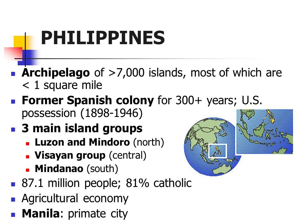 PHILIPPINES Archipelago of >7,000 islands, most of which are < 1 square mile Former Spanish colony for 300+ years; U.S.