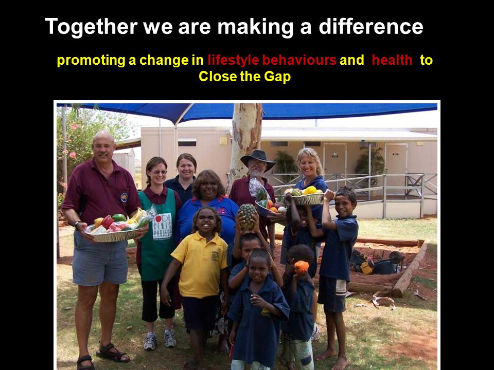 Together we are making a difference promoting a change in lifestyle behaviours and health to Close the Gap