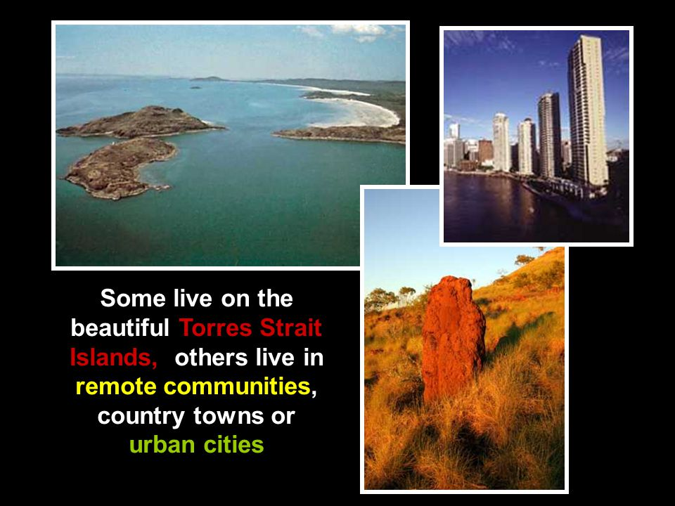 Some live on the beautiful Torres Strait Islands, others live in remote communities, country towns or urban cities
